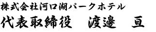 株式会社河口湖パークホテル 代表取締役 渡邊 亘